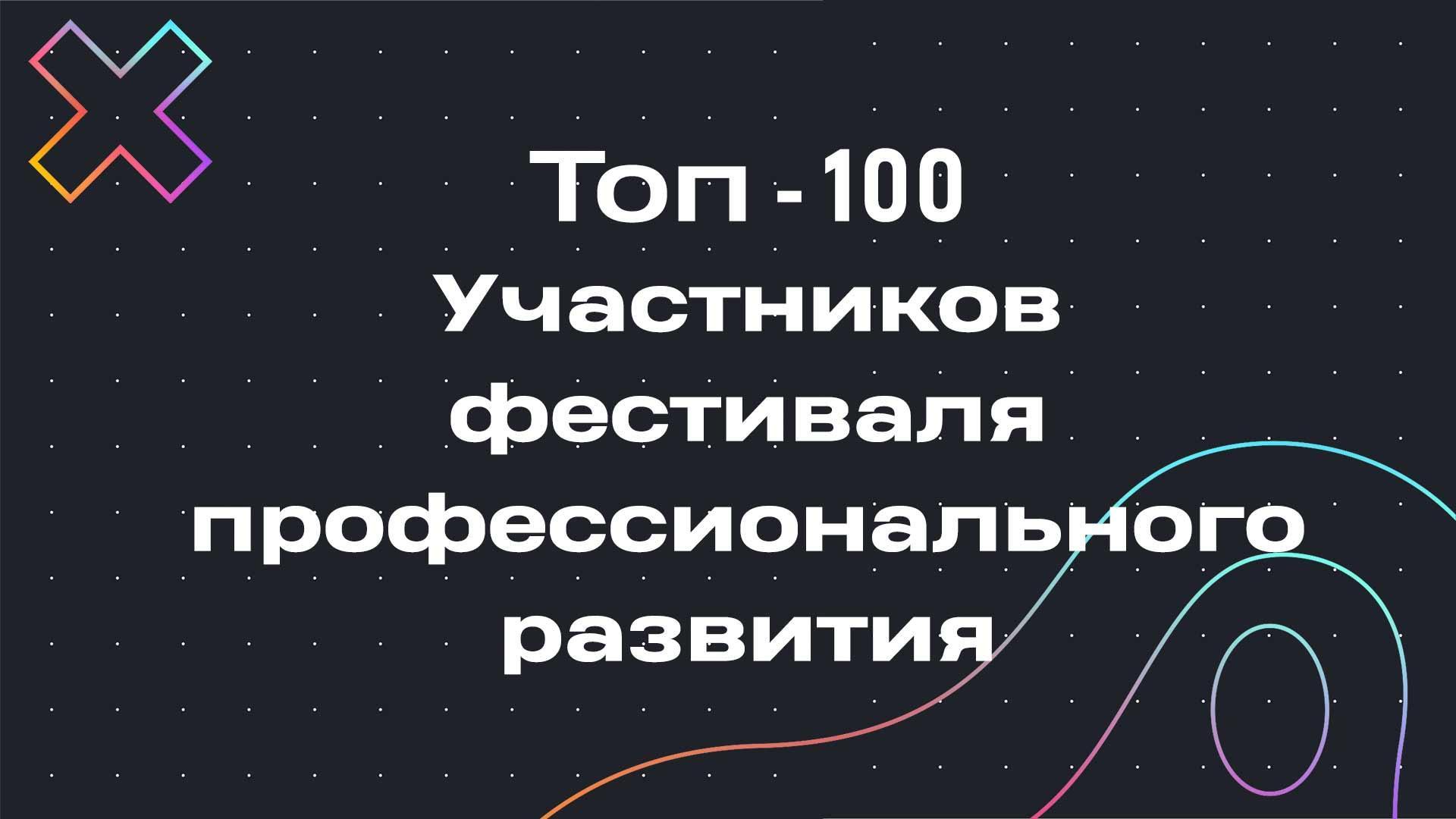 ТОП-100 самых активных участников фестиваля профессионального развития